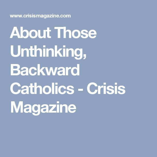 About Those Unthinking, Backward Catholics - Crisis Magazine