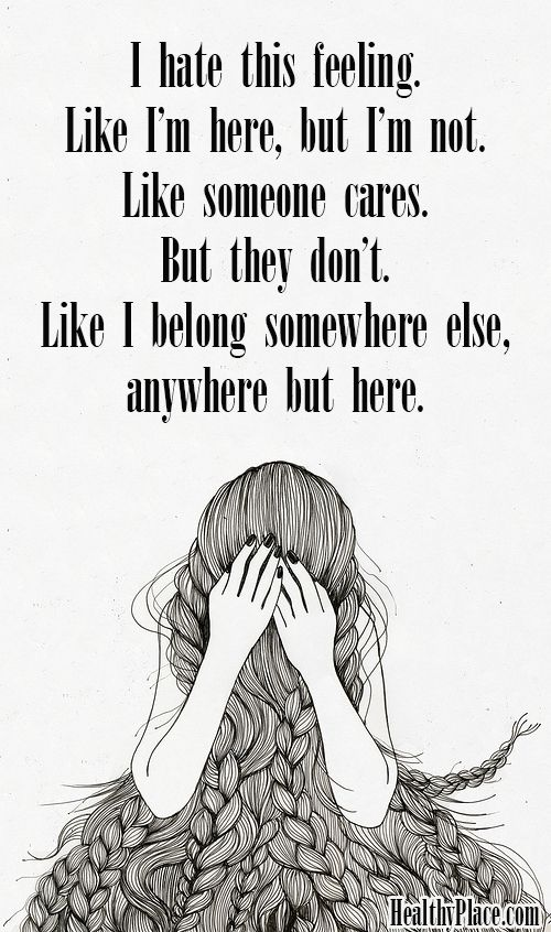 Depression quote: I hate this feeling. Like I'm here, but I'm not. Like someone cares. But they don't. Like I belong somewhere else, anywhere but here. www.HealthyPlace.com