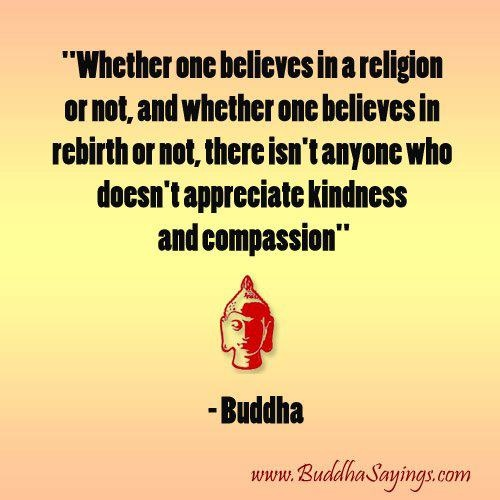 """""""Whether one believes in a religion or not, and whether one believes in rebirth or not, there isn't anyone who doesn't apprecciate kindness and compassion."""" ~ Buddah"""