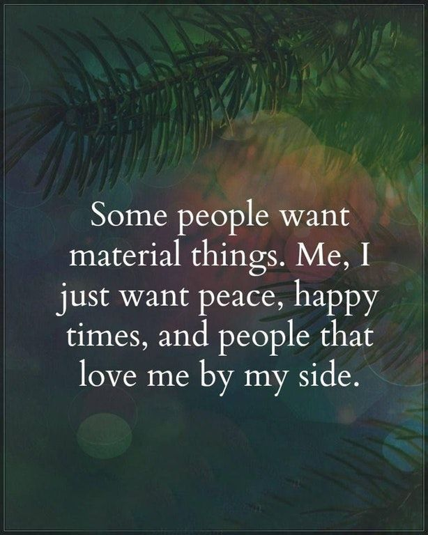 Some People Want Material Things Me I Just Want Peace Happy Times And People That Love Me By My Side Motivational Quotes For Working Out Quotes Life Quotes
