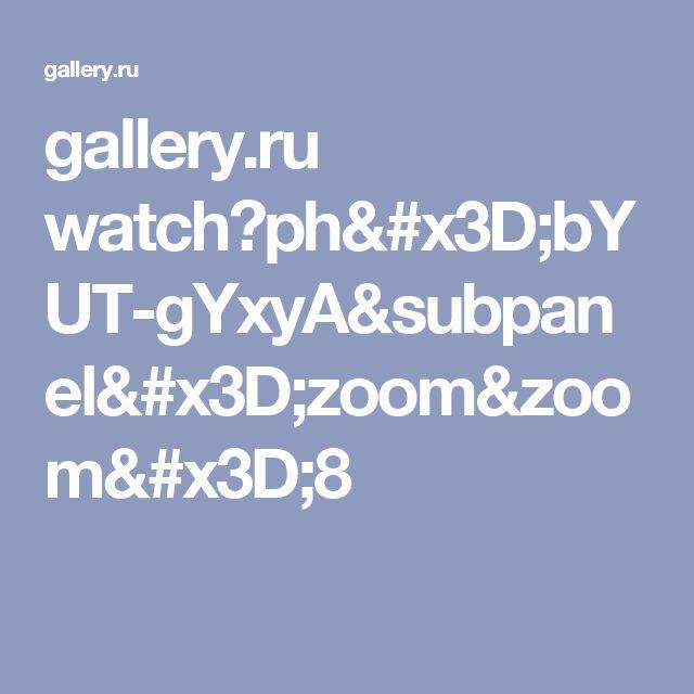 gallery.ru watch?ph=bYUT-gYxyA&subpanel=zoom&zoom=8