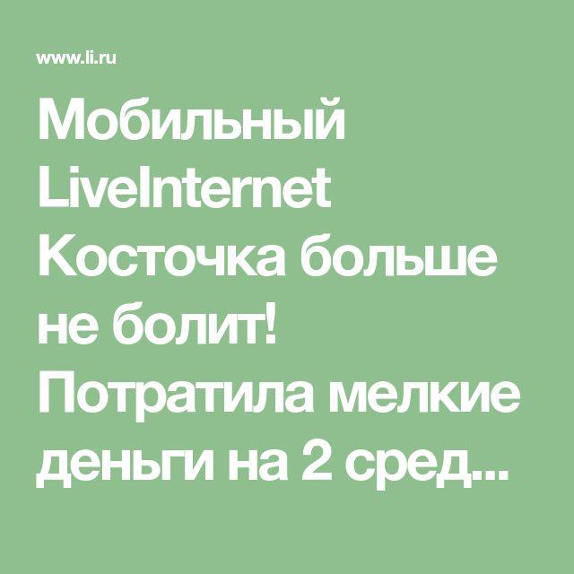 Мобильный LiveInternet Косточка больше не болит! Потратила мелкие деньги на 2 средства, эффект невероятен!   Акулка - Дневник Акулка  