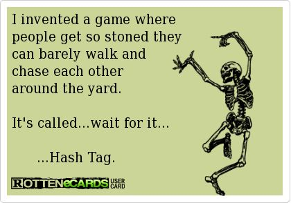 I invented a game where people get so stoned they can barely walk and chase each other around the yard. It's called...wait for it... ...Hash Tag.