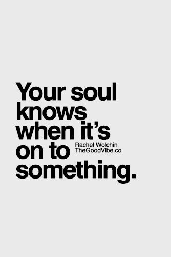 Your soul knows when it's on to something.