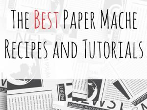 Learn How to Make Paper Mache Paste and What To Do With It: The Best Paper Mache Recipes