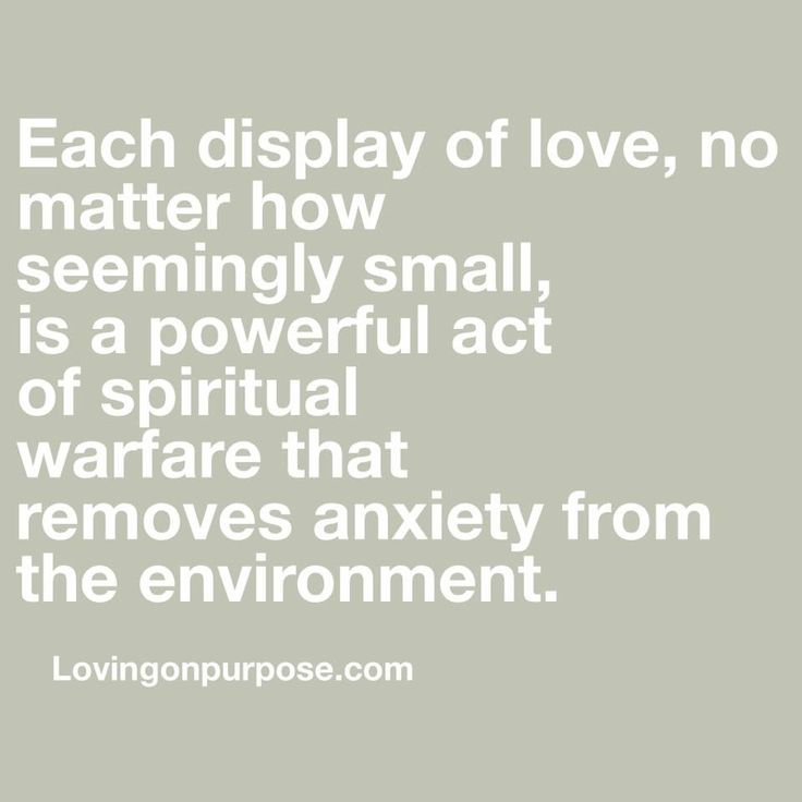 Each display of love, no matter how seemingly small, is a powerful act of spiritual warfare that removes anxiety from the environment.