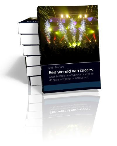 Een wereld van succes Organiseren en managen van succes in de Nederlandstalige muziekbusiness Karin Manuel   2013