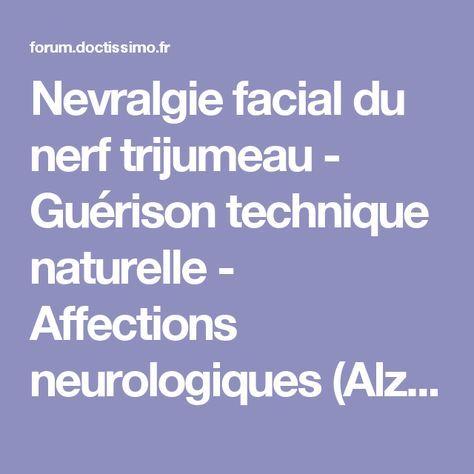 Nevralgie facial du nerf trijumeau - Guérison technique naturelle - Affections neurologiques (Alzheimer, Parkinson...) - FORUM Santé
