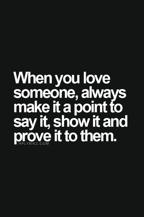 When You Love Someone Always Make It A Point To Say It Show It And
