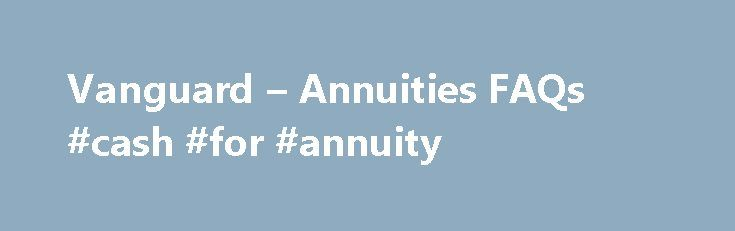 Vanguard – Annuities FAQs #cash #for #annuity http://new-jersey.nef2.com/vanguard-annuities-faqs-cash-for-annuity/  Annuities FAQs What is an annuity? An annuity is an insurance product that can help you save for retirement or pay expenses in retirement. You can get guaranteed* income for life from an annuity, a benefit that's typically available only through a pension. This lifetime income can help you reduce the risk that you'll outlive your savings. Annuities can offer investment…