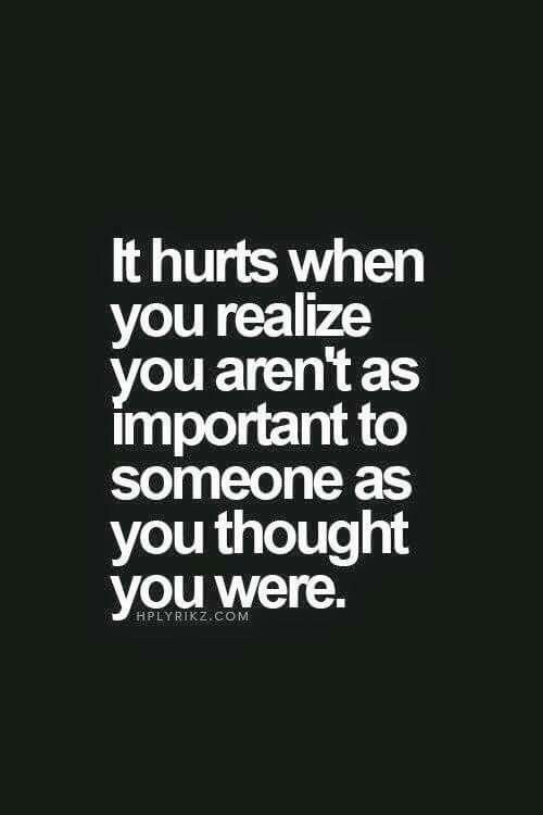 It hurts when you realize you aren't as important to someone as you thought you were.