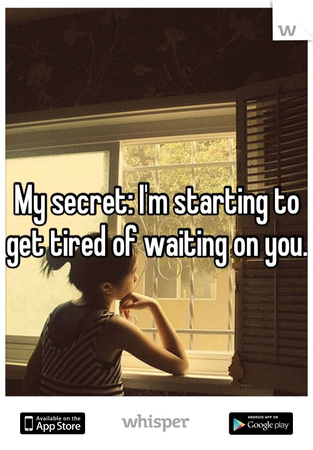 My secret: I'm starting to get tired of waiting on you.
