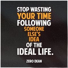 Stop wasting your time following someone else's idea of the ideal life.  #zerosophy