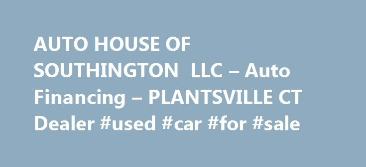 AUTO HOUSE OF SOUTHINGTON LLC – Auto Financing – PLANTSVILLE CT Dealer #used #car #for #sale http://poland.remmont.com/auto-house-of-southington-llc-auto-financing-plantsville-ct-dealer-used-car-for-sale/  #auto haus # AUTO HOUSE OF SOUTHINGTON LLC – PLANTSVILLE CT, 06479 Welcome To AUTO HOUSE OF SOUTHINGTON LLC – AUTO HOUSE OF SOUTHINGTON LLC is highlighted amid more dealerships in the Plantsville, Connecticut area for its unequaled customer care, truthful support, and inexpensive pricing…