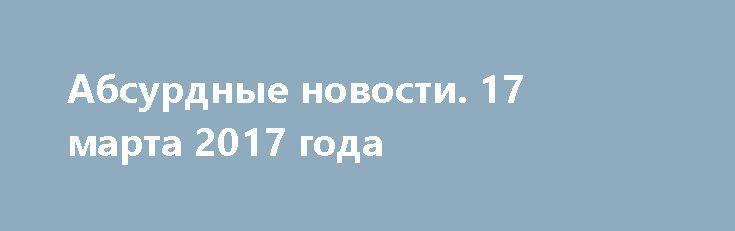 Абсурдные новости. 17 марта 2017 года http://rusdozor.ru/2017/03/18/absurdnye-novosti-17-marta-2017-goda/  Добрый вечер! Настало время для подведения итогов дня уходящего. Поговорим о самом неоднозначном и противоречивом из того, что произошло в мире за последние двадцать четыре часа. Начнем? Первое место. Секретная служба США просит помощи в расследовании дела о краже ноутбука. ...