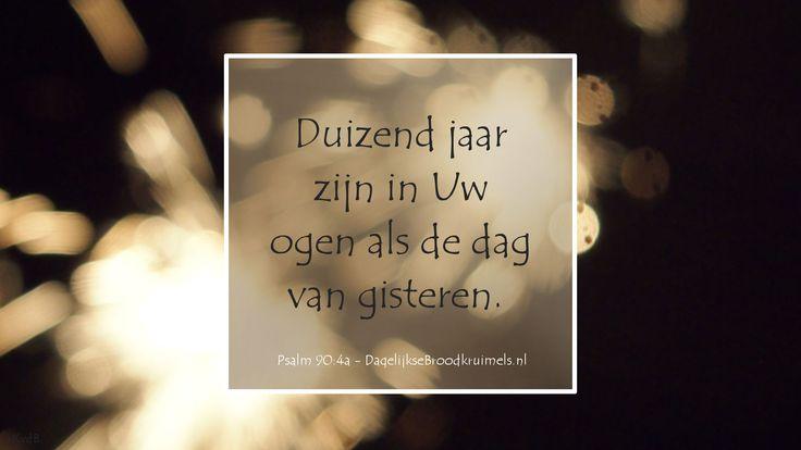 Duizend jaar zijn in Uw ogen als de dag van gisteren. Psalm 90:4a 'de oudejaarsavond psalm' #God, #Vertrouwen, #Wijsheid http://www.dagelijksebroodkruimels.nl/psalm-90-4a/