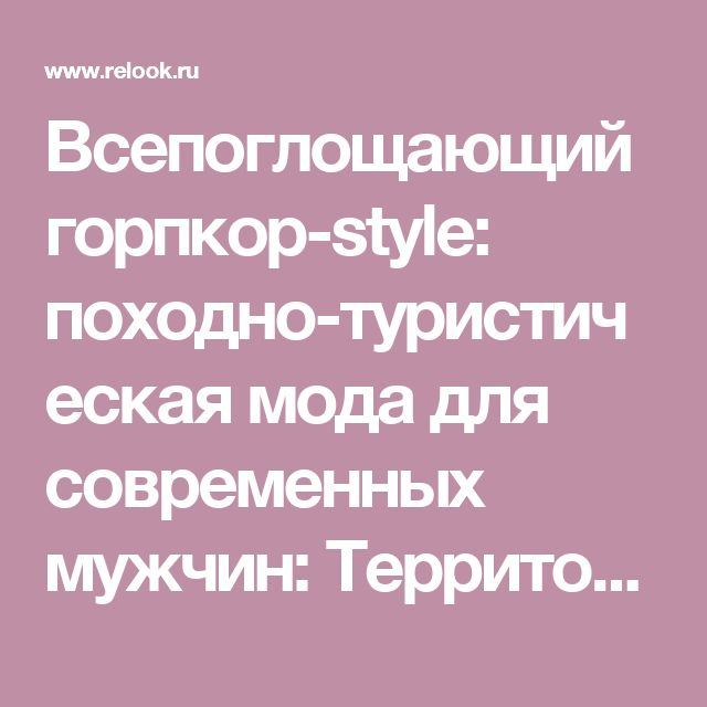 Всепоглощающий горпкор-style: походно-туристическая мода для современных мужчин: Территория моды - мода на Relook.ru