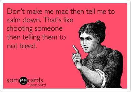 Don't make me mad then tell me to calm down. That's like shooting someone then telling them to not bleed.  #someecards