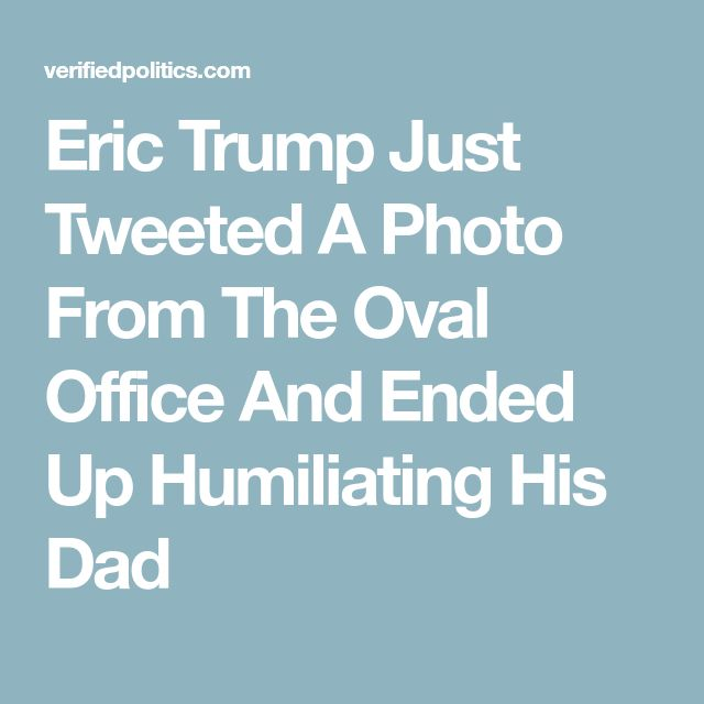 Eric Trump Just Tweeted A Photo From The Oval Office And Ended Up Humiliating His Dad