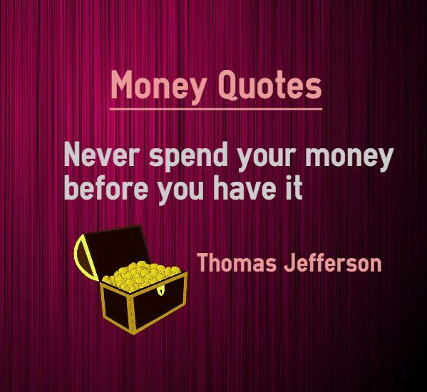 Money Quotes : Never spend your money before you have it. Quote Written by Thomas Jefferson. Brief on quote about money : Don't take loan to get what you want. Debt trap will catch you and keep you under its belt for ever. You will not be able to get out of it. Earn the money before you...
