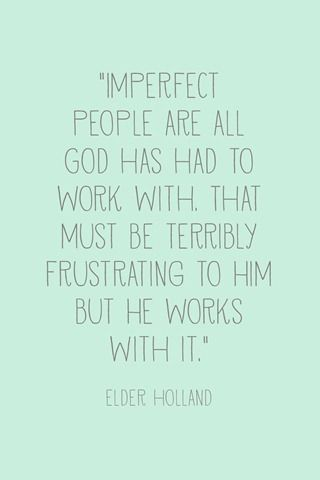 """""""Imperfect people are all God has had to work with. That must be terribly frustrating to Him, but he works with it."""" --Jeffrey R. Holland, General Conference, April 2013 (and more printables)"""