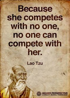 She competes with no one, no one can compete with her - Lao Tzu