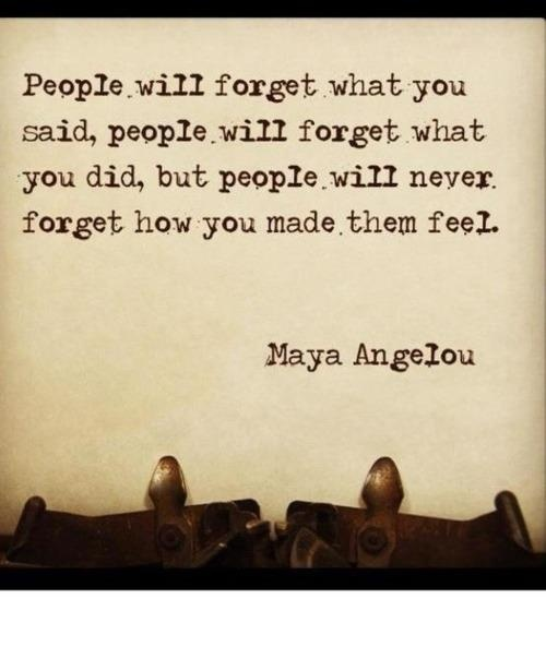 People/will forget what you said, people, will forget what you did, but people, will never, forget how you made.them feel. Maya Angelou