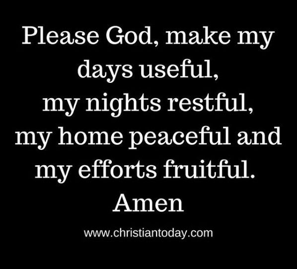 Please God, make my days useful, my nights restful, my home peaceful and my efforts fruitful. Amen