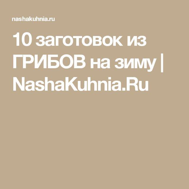 10 заготовок из ГРИБОВ на зиму   NashaKuhnia.Ru