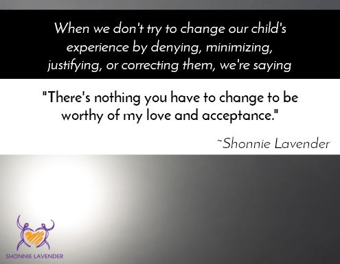 """""""When we don't try to change our child's experience by denying, minimizing, justifying, or correcting them, we're saying  'There's nothing you have to change to be worthy of my love and acceptance.'"""" ~Shonnie Lavender"""