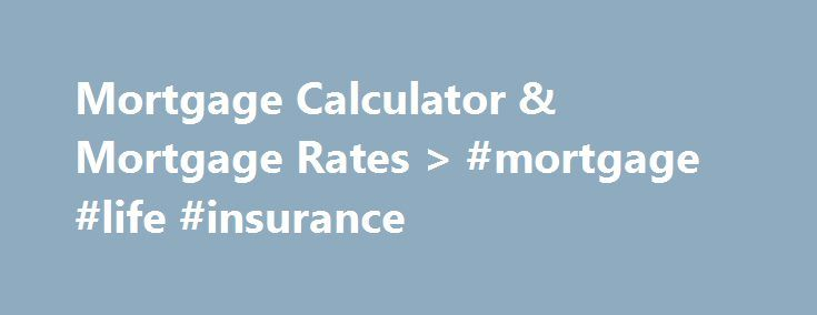 Mortgage Calculator & Mortgage Rates > #mortgage #life #insurance http://mortgage.remmont.com/mortgage-calculator-mortgage-rates-mortgage-life-insurance/  #mortgage quotes # Mortgage Calculator, Interest Rates Loan Program Information to Help You Compare Mortgage Quotes when Buying a Home or Mortgage Refinancing. Mortgage Calculators – Below is a partial list of our mortgage calculators and the loan calculations they perform or view the compreshensive list of our mortgage calculators…