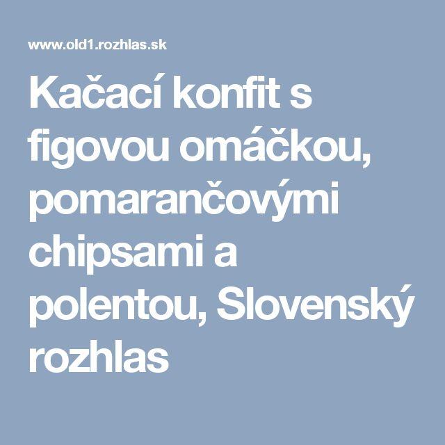 Kačací konfit s figovou omáčkou, pomarančovými chipsami a polentou, Slovenský rozhlas