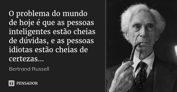 O problema do mundo de hoje é que as pessoas inteligentes estão cheias de dúvidas, e as pessoas idiotas estão cheias de certezas... — Bertrand Russell