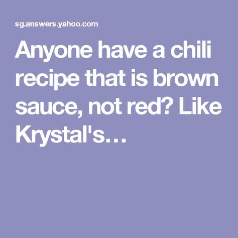 Anyone have a chili recipe that is brown sauce, not red? Like Krystal's…