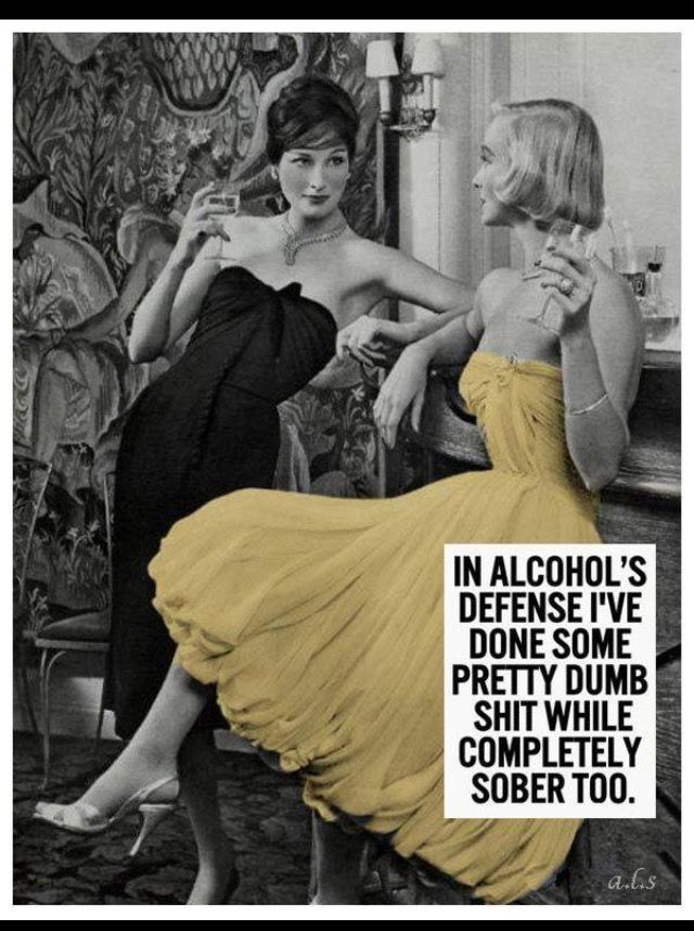 In alcohol's defense. I've done some pretty stupid shit sober, too