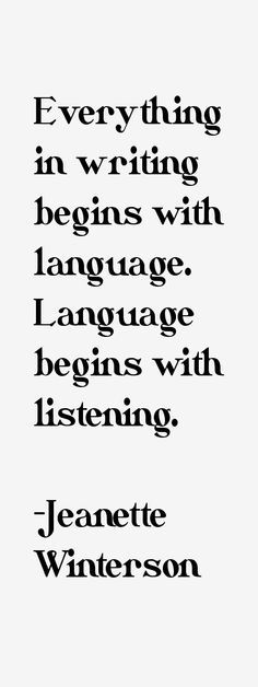 """Everything in writing begins with language. Language begins with listening."" ~ Jeanette Winterson"