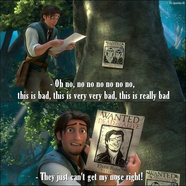 Tangled Quote │  Flynn Rider (looking at his wanter poster): Oh no, no no no no no no, this is bad, this is very very bad, this is really bad… They just can't get my nose right.