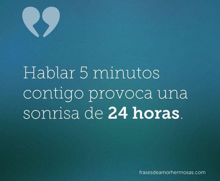 Hablar 5 minutos contigo provoca una sonrisa de 24 horas.