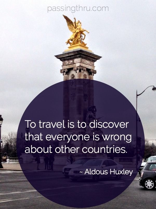 To travel is to discover that everyone is wrong about other countries. ~ Aldous Huxley http://passingthru.com