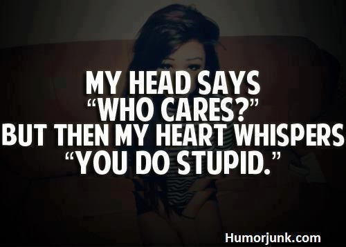 yea stupid: Life Quotes, Thoughts, Time, Stupid, Who Care, Feelings The Same Way, Heart Whisperer, Head, Living