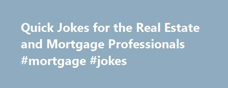 Quick Jokes for the Real Estate and Mortgage Professionals #mortgage #jokes http://montana.remmont.com/quick-jokes-for-the-real-estate-and-mortgage-professionals-mortgage-jokes/  # Quick Jokes for the Real Estate and Mortgage Professionals This just in. (actaully I just got it via email.) The author(s) of these jokes is unknown. I apologize if you have seen these before, but I am sure you will still get a laugh out of them. ENJOY. My buyer told me that he lived in the same house for 10…