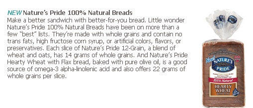 """""""Little wonder Nature's Pride 100% Natural Breads have been on more than a few """"best"""" lists. They're made with whole grains and contain no trans fats, high fructose corn syrup, or artificial colors, flavors, or preservatives. Each slice of Nature's Pride 12-Grain, a blend of wheat and oats, has 14 grams of whole grains. And Nature's Pride Hearty Wheat with Flax bread, baked with pure olive oil, is a good source of omega-3 alpha-linolenic acid and also offers 22 grams of whole grains per…"""