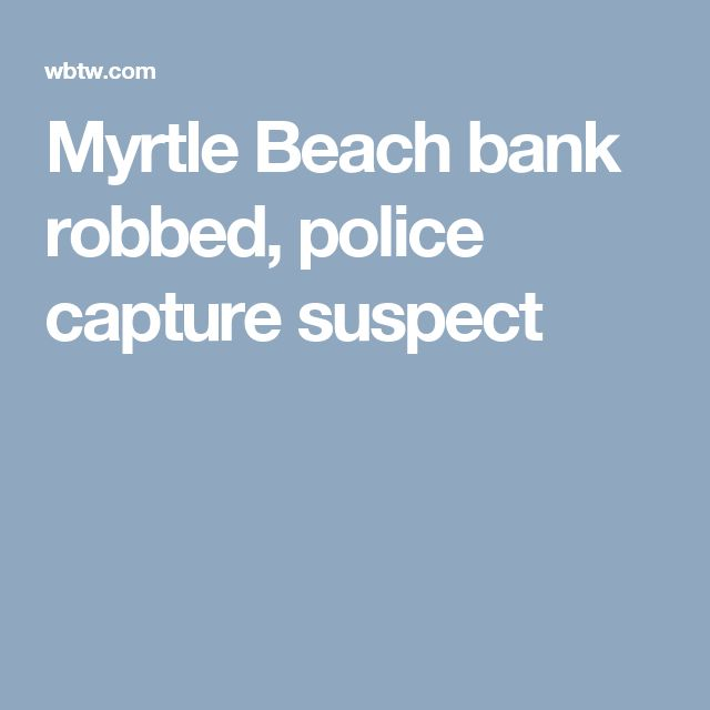 Myrtle Beach bank robbed, police capture suspect