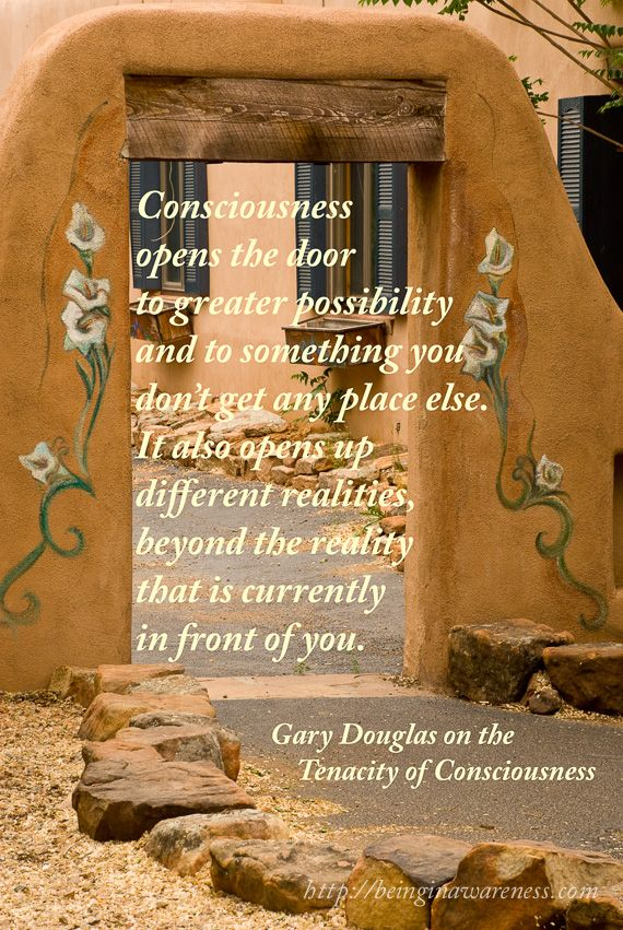 Consciousness opens the door to greater possibility and to something you don't get any place else. It also opens up different realities, beyond the reality that is currently in front of you.   (Gary Douglas on the Tenacity of Consciousness)