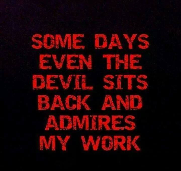 Some days even the devil sits back and admires my work.