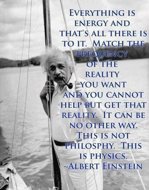 That;s all there is to it. Match the frequency of the reality you want and you cannot help but get that reality. It can be no other way. This is not philosophy. This is physics. ~Einstein <3