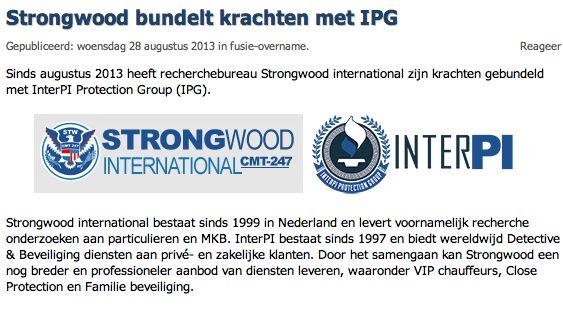 Beveiligingnieuws.nl: Sinds augustus 2013 heeft recherchebureau Strongwood international zijn krachten gebundeld met InterPI Protection Group (IPG). Strongwood international bestaat sinds 1999 in Nederland en levert voornamelijk recherche onderzoeken aan particulieren en MKB. InterPI bestaat sinds 1997 en biedt wereldwijd Detective & Beveiliging diensten aan privé- en zakelijke klanten. Door het samengaan kan Strongwood een nog breder en professioneler aanbod van diensten leveren, waaronde…