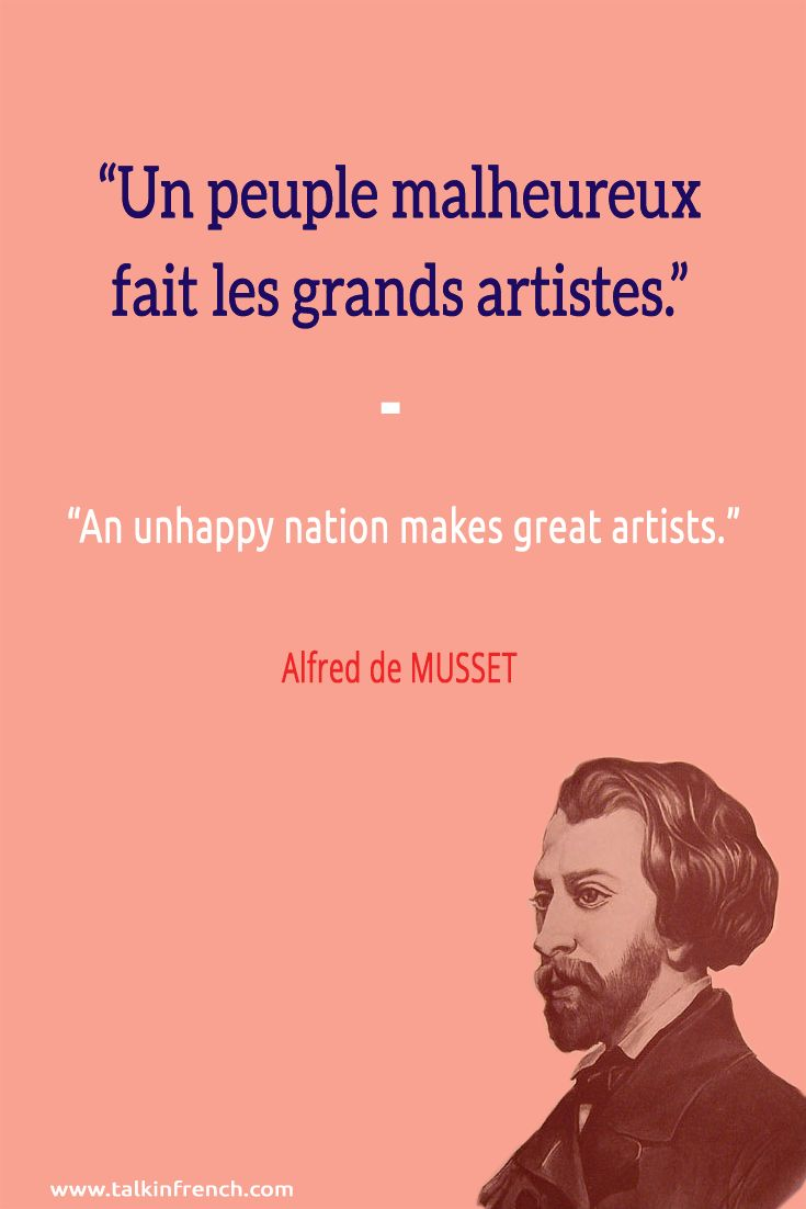 """Un peuple malheureux fait les grands artistes. An unhappy nation makes great artists."" -Alfred de MUSSET"