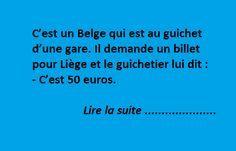 C'est un Belge qui est au guichet d'une gare. Il demande un billet pour Liège et le guichetier lui dit : – C'est 50 euros. – 50 euros c'est trop cher, une fois, je ne paierai pas au-dessus de quarante. – Mais monsieur, c'est 50 euros, un point c'est tout. – Bon ! Puisque vous …