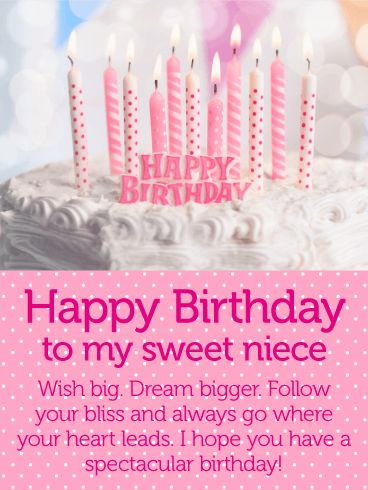 Have a Spectacular Day! Happy Birthday Wishes Card for Niece: Follow your bliss on your birthday! Wish your sweet niece a spectacular day with this pretty birthday card. Remind your niece to follow her heart and dream big today and every day. Send your niece a birthday card she will cherish and adore. The encouraging message is just right for a new year and new dreams. Birthdays are for wishes and sweet thoughts! Thrill your niece with this gorgeous and sweet birthday message today.